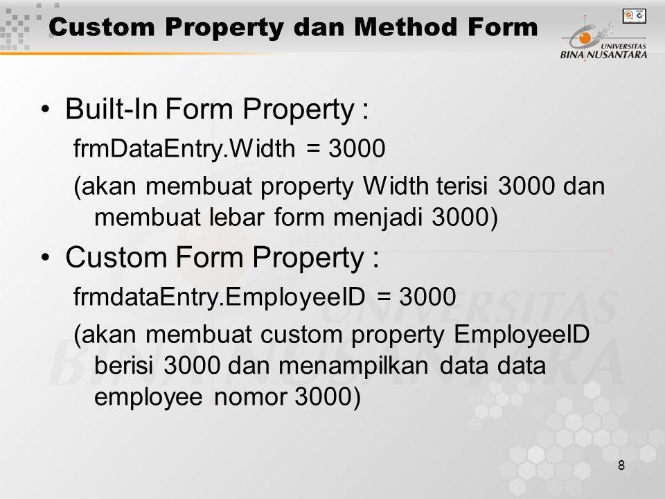 8 Custom Property dan Method Form Built-In Form Property : frmDataEntry.Width = 3000 (akan membuat property Width terisi 3000 dan membuat lebar form menjadi 3000) Custom Form Property : frmdataEntry.EmployeeID = 3000 (akan membuat custom property EmployeeID berisi 3000 dan menampilkan data data employee nomor 3000)