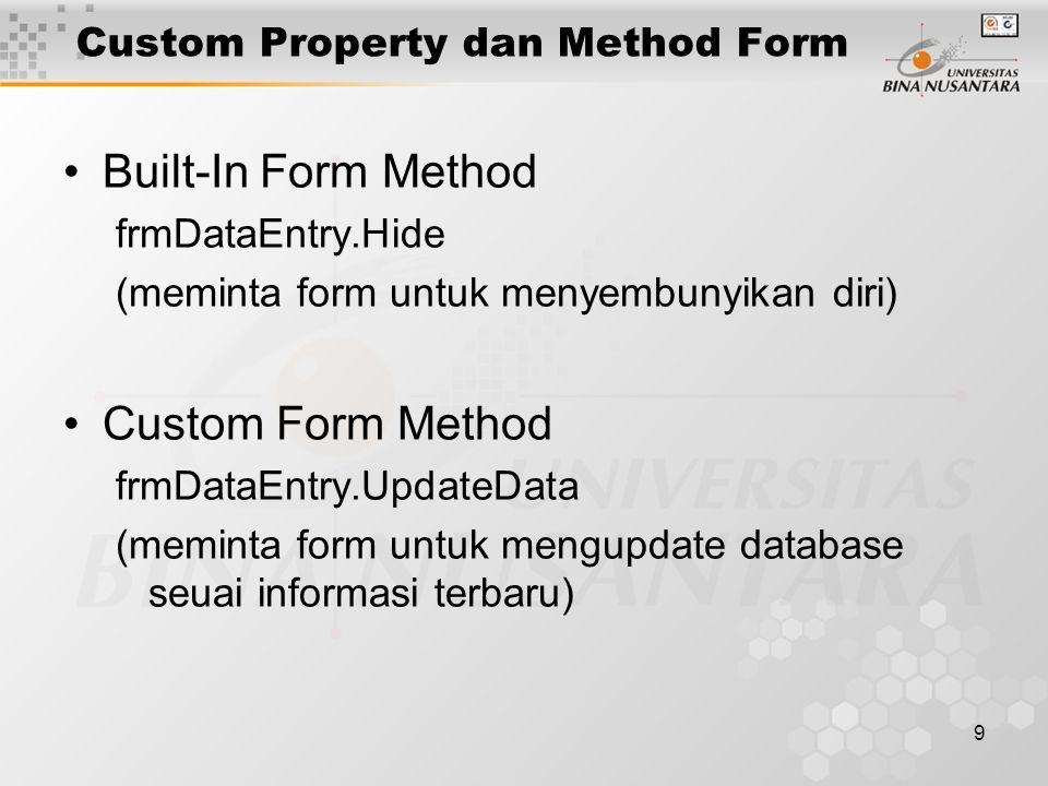 9 Custom Property dan Method Form Built-In Form Method frmDataEntry.Hide (meminta form untuk menyembunyikan diri) Custom Form Method frmDataEntry.UpdateData (meminta form untuk mengupdate database seuai informasi terbaru)