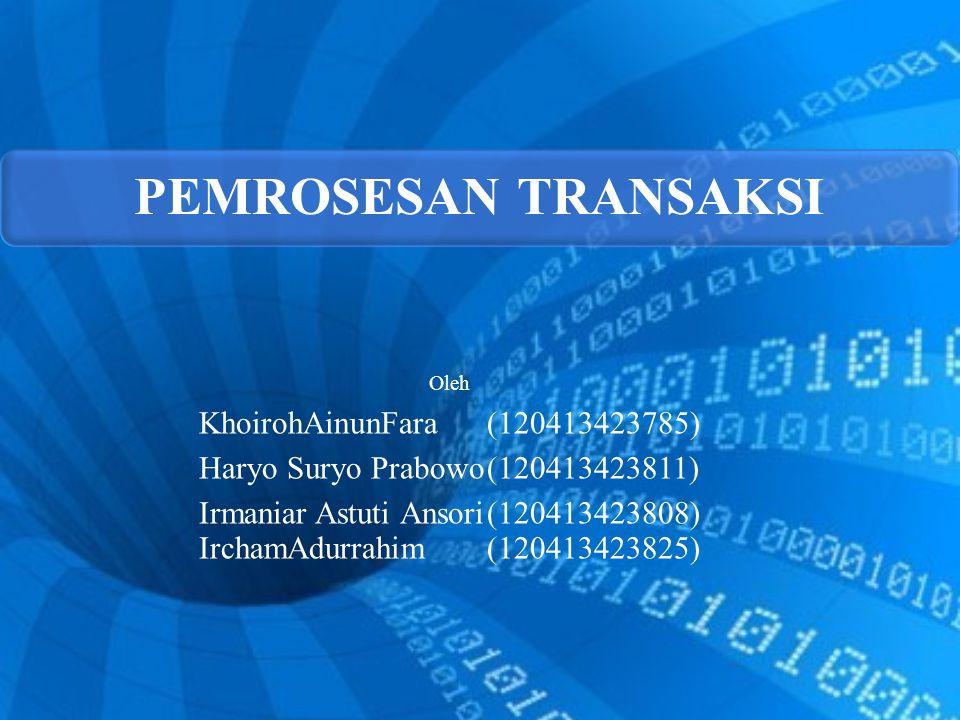 PEMROSESAN TRANSAKSI Oleh KhoirohAinunFara(120413423785) Haryo Suryo Prabowo(120413423811) Irmaniar Astuti Ansori(120413423808) IrchamAdurrahim(120413423825)