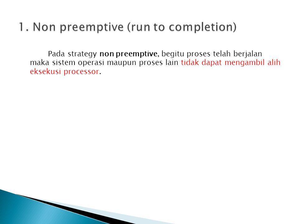 Pada strategy non preemptive, begitu proses telah berjalan maka sistem operasi maupun proses lain tidak dapat mengambil alih eksekusi processor.