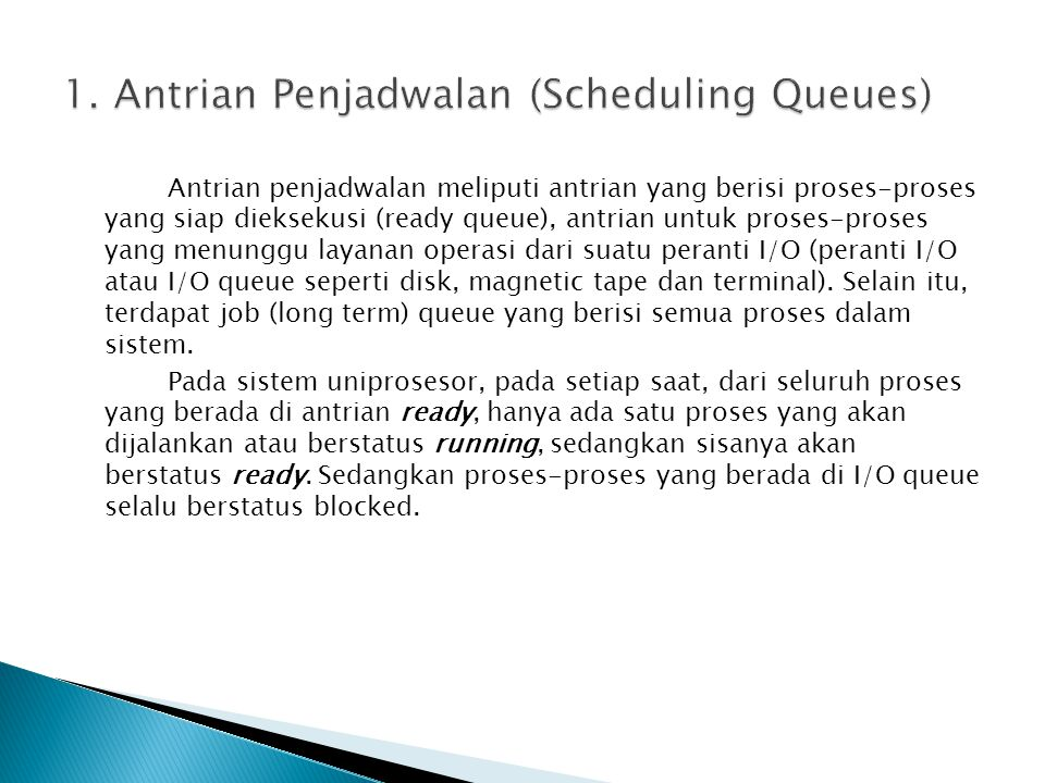 Antrian penjadwalan meliputi antrian yang berisi proses-proses yang siap dieksekusi (ready queue), antrian untuk proses-proses yang menunggu layanan o