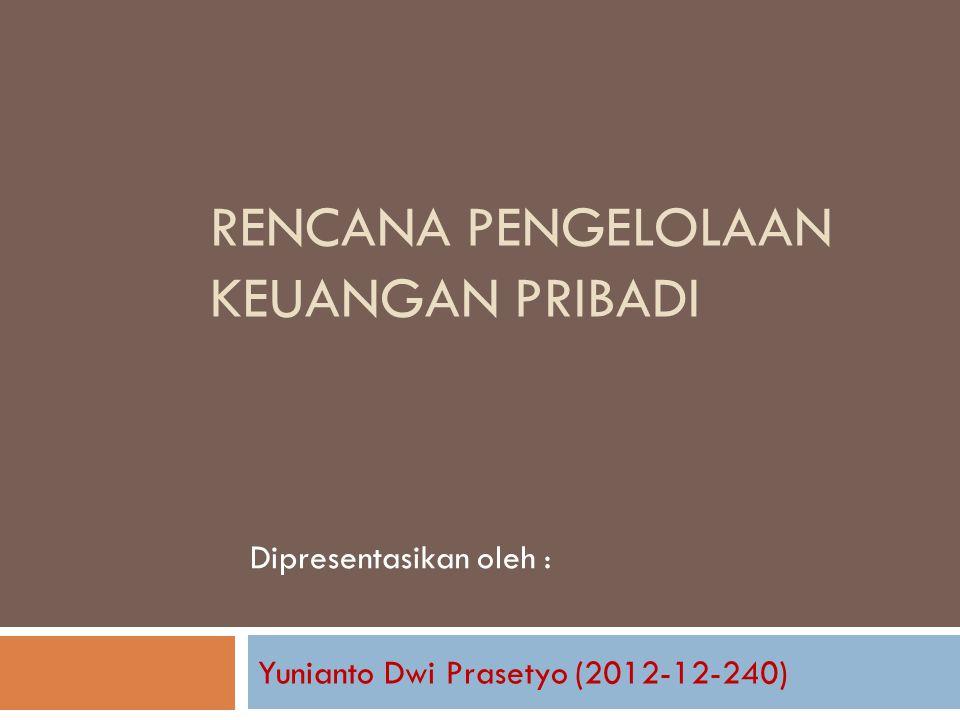 RENCANA PENGELOLAAN KEUANGAN PRIBADI Yunianto Dwi Prasetyo (2012-12-240) Dipresentasikan oleh :