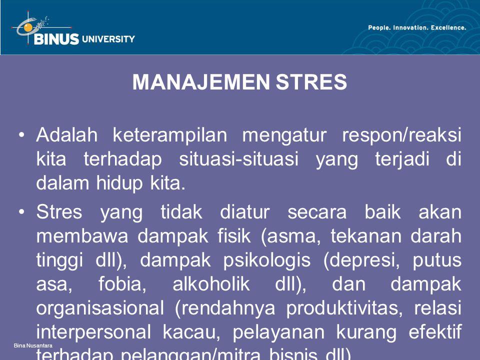 Bina Nusantara MANAJEMEN STRES Adalah keterampilan mengatur respon/reaksi kita terhadap situasi-situasi yang terjadi di dalam hidup kita. Stres yang t
