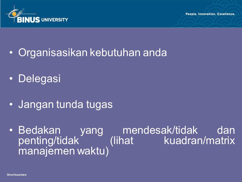 Bina Nusantara Organisasikan kebutuhan anda Delegasi Jangan tunda tugas Bedakan yang mendesak/tidak dan penting/tidak (lihat kuadran/matrix manajemen