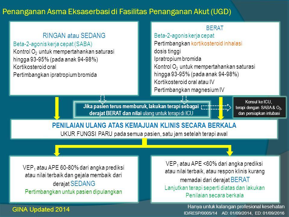 Penanganan Asma Eksaserbasi di Fasilitas Penanganan Akut (UGD) GINA Updated 2014 RINGAN atau SEDANG Beta-2-agonis kerja cepat (SABA) Kontrol O 2 untuk mempertahankan saturasi hingga 93-95% (pada anak 94-98%) Kortikosteroid oral Pertimbangkan ipratropium bromida BERAT Beta-2-agonis kerja cepat Pertimbangkan kortikosteroid inhalasi dosis tinggi Ipratropium bromida Kontrol O 2 untuk mempertahankan saturasi hingga 93-95% (pada anak 94-98%) Kortikosteroid oral atau IV Pertimbangkan magnesium IV PENILAIAN ULANG ATAS KEMAJUAN KLINIS SECARA BERKALA UKUR FUNGSI PARU pada semua pasien, satu jam setelah terapi awal VEP 1 atau APE 60-80% dari angka prediksi atau nilai terbaik dan gejala membaik dari derajat SEDANG Pertimbangkan untuk pasien dipulangkan VEP 1 atau APE <60% dari angka prediksi atau nilai terbaik, atau respon klinis kurang memadai dari derajat BERAT Lanjutkan terapi seperti diatas dan lakukan Penilaian secara berkala Jika pasien terus memburuk, lakukan terapi sebagai derajat BERAT dan nilai ulang untuk terapi di ICU Konsul ke ICU, terapi dengan SABA & O 2, dan persiapkan intubasi ID/RESP/0005/14 AD: 01/09/2014, ED: 01/09/2016 Hanya untuk kalangan profesional kesehatan