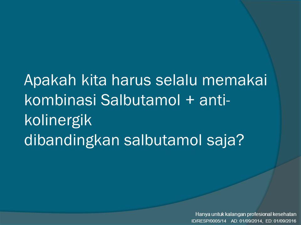 Apakah kita harus selalu memakai kombinasi Salbutamol + anti- kolinergik dibandingkan salbutamol saja? ID/RESP/0005/14 AD: 01/09/2014, ED: 01/09/2016