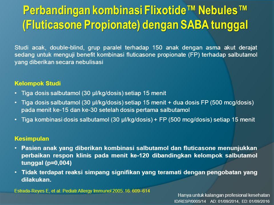 Studi acak, double-blind, grup paralel terhadap 150 anak dengan asma akut derajat sedang untuk menguji benefit kombinasi fluticasone propionate (FP) terhadap salbutamol yang diberikan secara nebulisasi Kelompok Studi Tiga dosis salbutamol (30 µl/kg/dosis) setiap 15 menit Tiga dosis salbutamol (30 µl/kg/dosis) setiap 15 menit + dua dosis FP (500 mcg/dosis) pada menit ke-15 dan ke-30 setelah dosis pertama salbutamol Tiga kombinasi dosis salbutamol (30 µl/kg/dosis) + FP (500 mcg/dosis) setiap 15 menit Kesimpulan Pasien anak yang diberikan kombinasi salbutamol dan fluticasone menunjukkan perbaikan respon klinis pada menit ke-120 dibandingkan kelompok salbutamol tunggal (p=0,004) Tidak terdapat reaksi simpang signifikan yang teramati dengan pengobatan yang dilakukan.