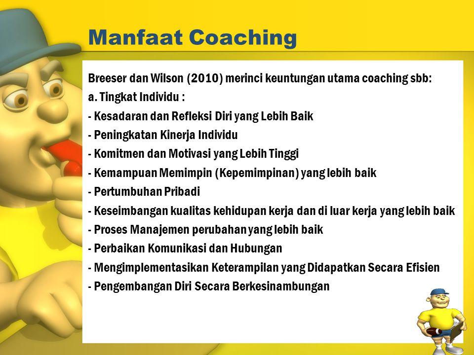 Manfaat Coaching Breeser dan Wilson (2010) merinci keuntungan utama coaching sbb: a. Tingkat Individu : - Kesadaran dan Refleksi Diri yang Lebih Baik
