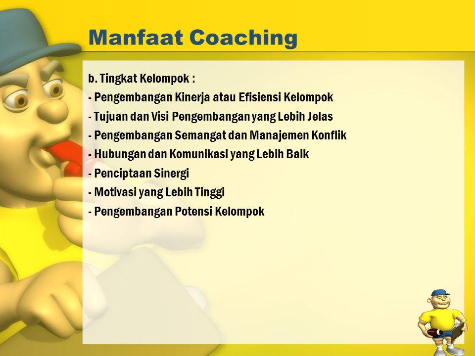 Manfaat Coaching b. Tingkat Kelompok : - Pengembangan Kinerja atau Efisiensi Kelompok - Tujuan dan Visi Pengembangan yang Lebih Jelas - Pengembangan S
