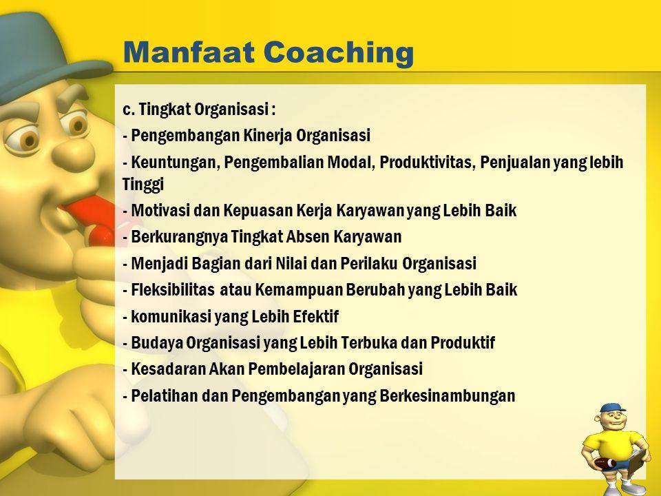 Manfaat Coaching c. Tingkat Organisasi : - Pengembangan Kinerja Organisasi - Keuntungan, Pengembalian Modal, Produktivitas, Penjualan yang lebih Tingg