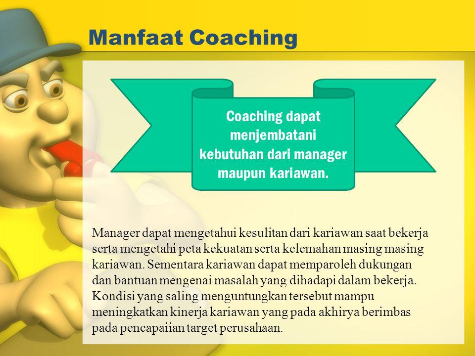 Manfaat Coaching Coaching dapat menjembatani kebutuhan dari manager maupun kariawan. Manager dapat mengetahui kesulitan dari kariawan saat bekerja ser