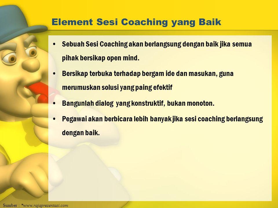 Element Sesi Coaching yang Baik Sebuah Sesi Coaching akan berlangsung dengan baik jika semua pihak bersikap open mind. Bersikap terbuka terhadap berga