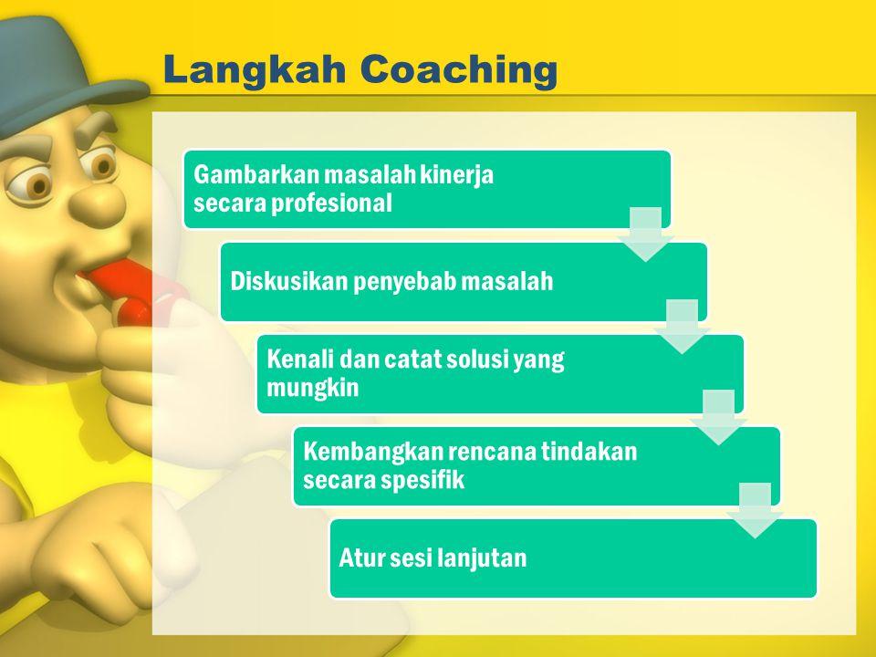 Langkah Coaching Gambarkan masalah kinerja secara profesional Diskusikan penyebab masalah Kenali dan catat solusi yang mungkin Kembangkan rencana tind