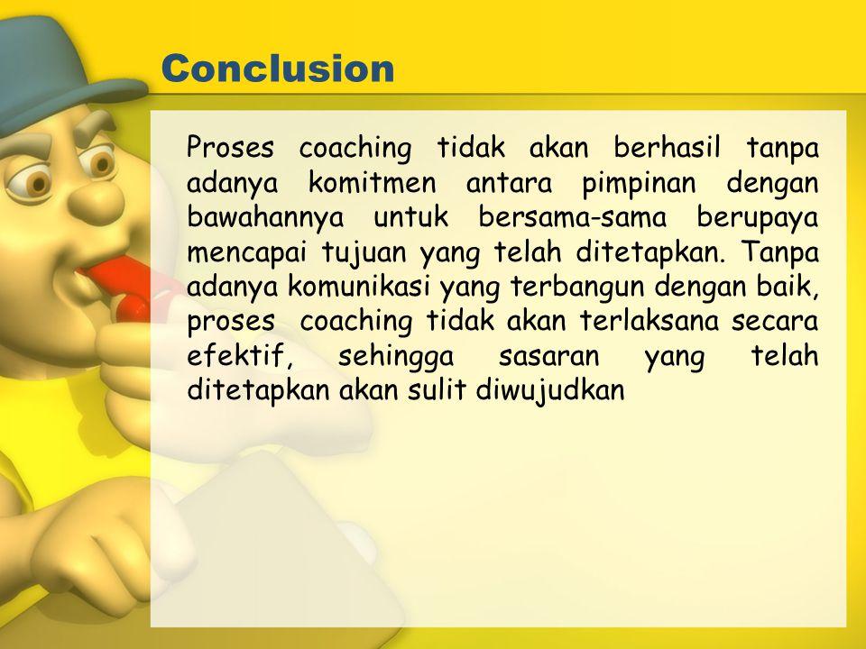 Conclusion Proses coaching tidak akan berhasil tanpa adanya komitmen antara pimpinan dengan bawahannya untuk bersama-sama berupaya mencapai tujuan yan