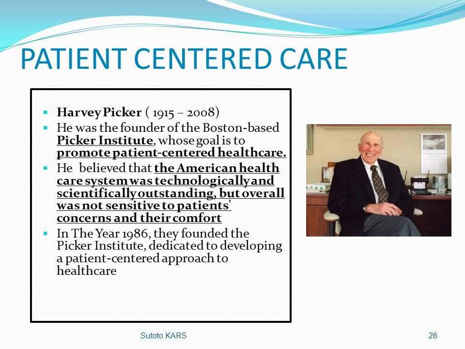 PATIENT CENTERED CARE  Harvey Picker ( 1915 – 2008)  He was the founder of the Boston-based Picker Institute, whose goal is to promote patient-centered healthcare.