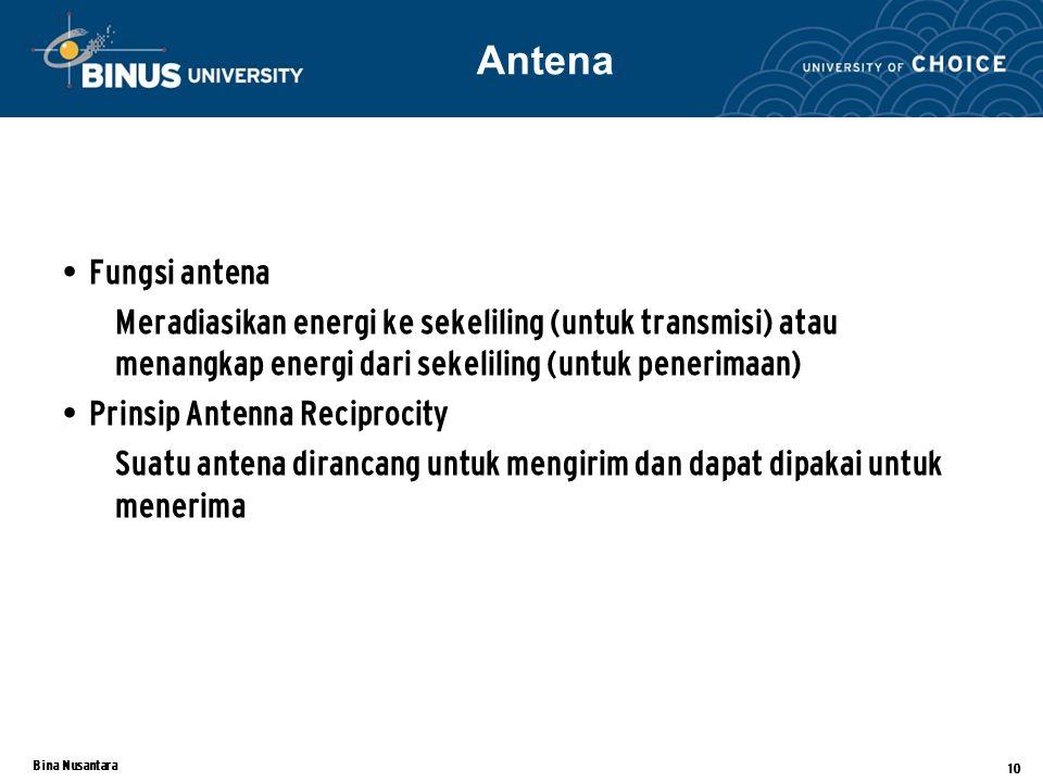 Bina Nusantara 10 Fungsi antena Meradiasikan energi ke sekeliling (untuk transmisi) atau menangkap energi dari sekeliling (untuk penerimaan) Prinsip Antenna Reciprocity Suatu antena dirancang untuk mengirim dan dapat dipakai untuk menerima Antena