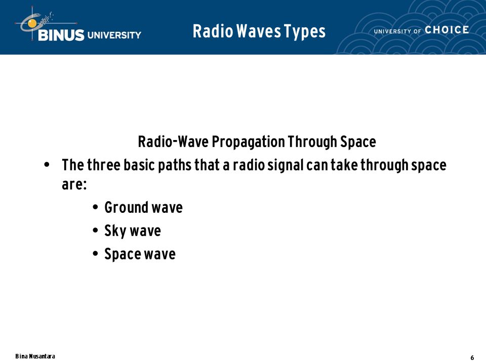 Bina Nusantara 6 Radio Waves Types Radio-Wave Propagation Through Space The three basic paths that a radio signal can take through space are: Ground w