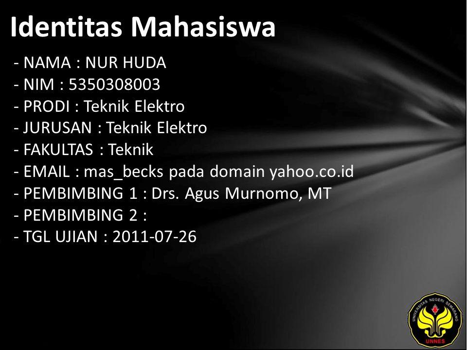 Identitas Mahasiswa - NAMA : NUR HUDA - NIM : 5350308003 - PRODI : Teknik Elektro - JURUSAN : Teknik Elektro - FAKULTAS : Teknik - EMAIL : mas_becks pada domain yahoo.co.id - PEMBIMBING 1 : Drs.