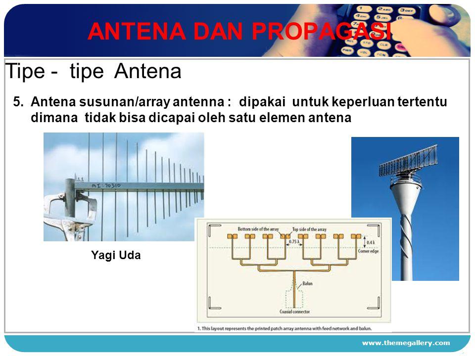 www.themegallery.com ANTENA DAN PROPAGASI 1 2 3 4 Tipe - tipe Antena 5. Antena susunan/array antenna : dipakai untuk keperluan tertentu dimana tidak b