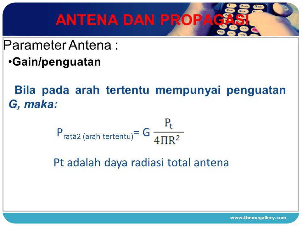 www.themegallery.com ANTENA DAN PROPAGASI 1 2 3 4 Parameter Antena : Gain/penguatan Bila pada arah tertentu mempunyai penguatan G, maka: P rata2 (arah