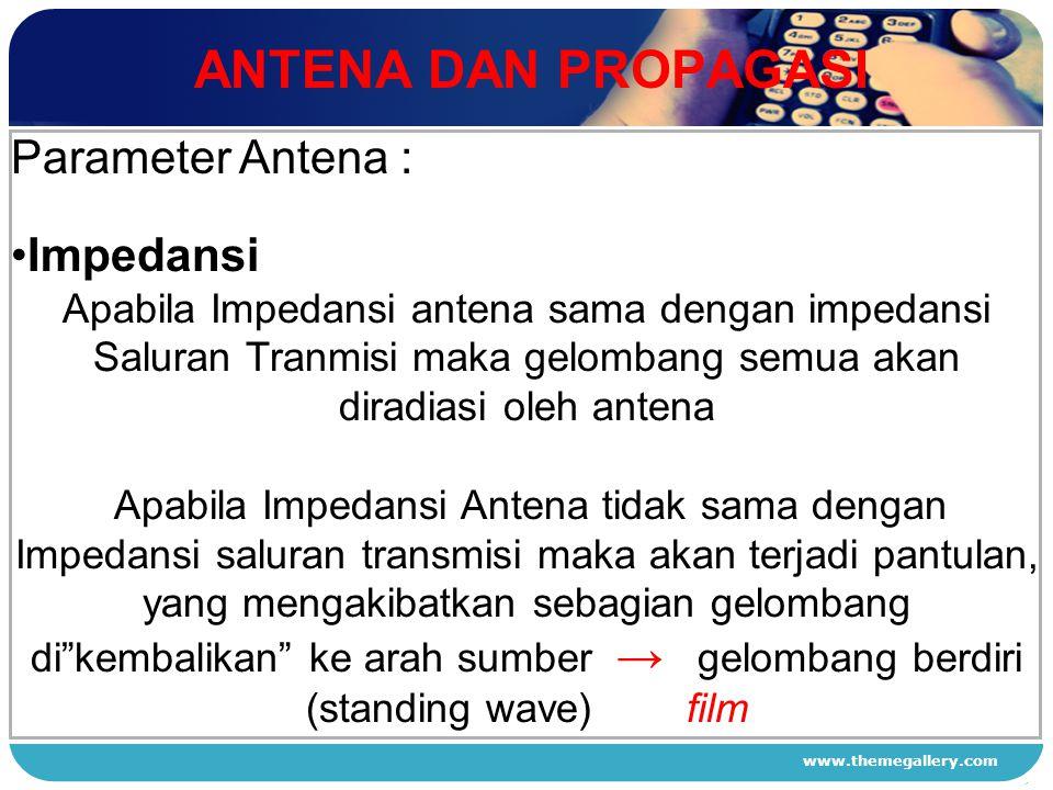 www.themegallery.com ANTENA DAN PROPAGASI 1 2 3 4 Parameter Antena : Impedansi Apabila Impedansi antena sama dengan impedansi Saluran Tranmisi maka ge