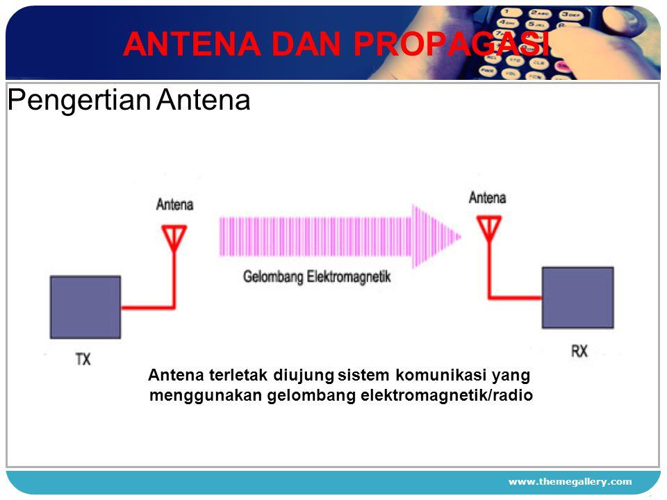 www.themegallery.com ANTENA DAN PROPAGASI 1 2 3 4 Pengertian Antena Antena terletak diujung sistem komunikasi yang menggunakan gelombang elektromagnet