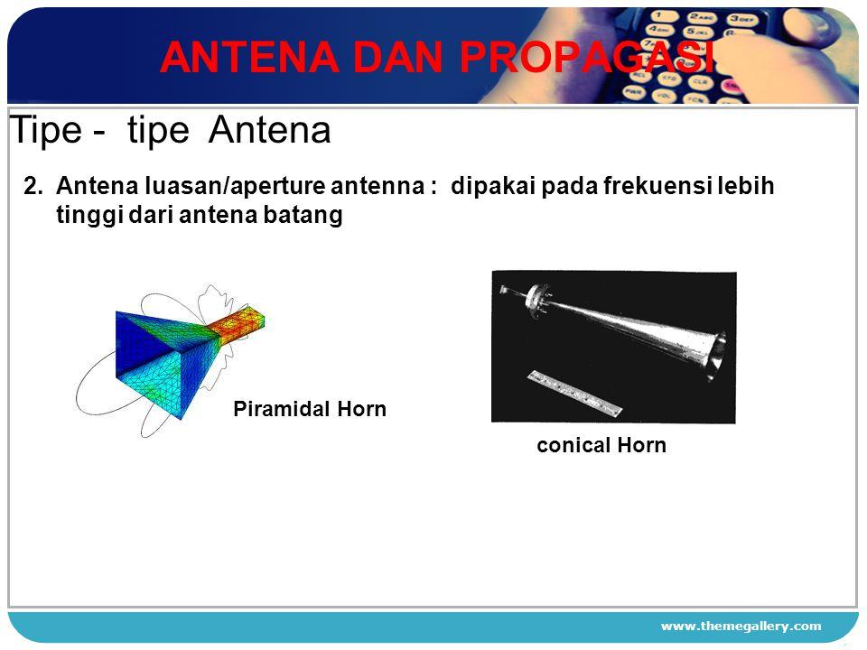www.themegallery.com ANTENA DAN PROPAGASI 1 2 3 4 Tipe - tipe Antena 2. Antena luasan/aperture antenna : dipakai pada frekuensi lebih tinggi dari ante