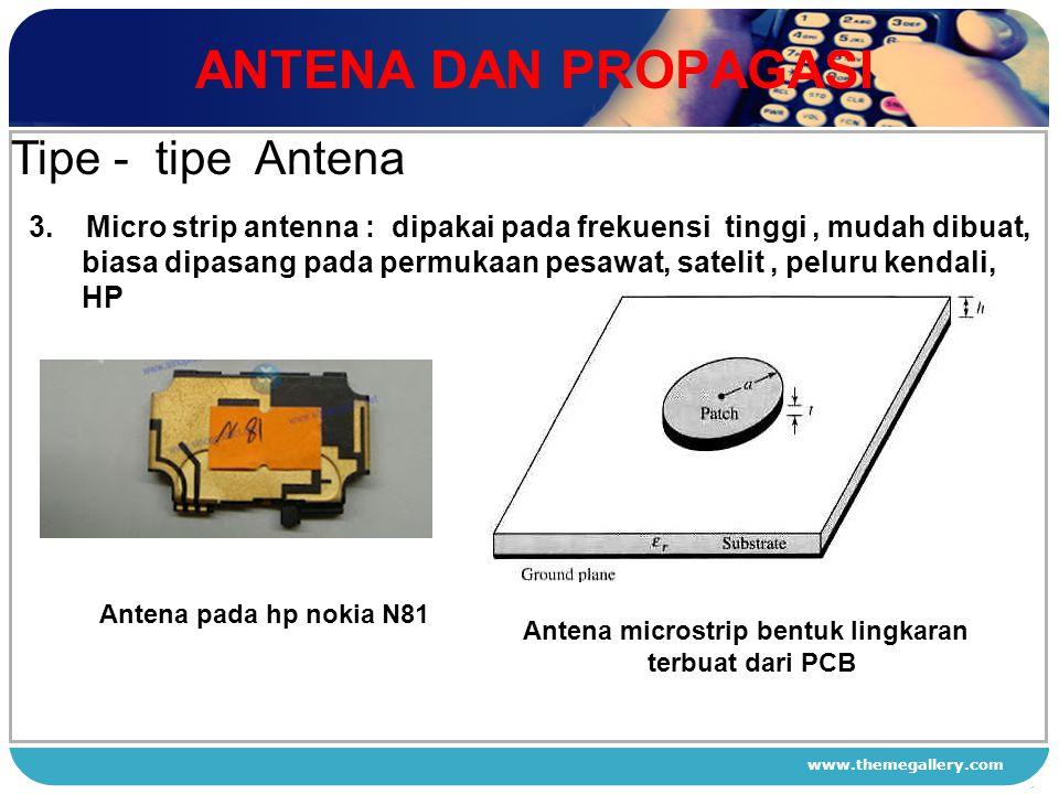 www.themegallery.com ANTENA DAN PROPAGASI 1 2 3 4 Tipe - tipe Antena 3. Micro strip antenna : dipakai pada frekuensi tinggi, mudah dibuat, biasa dipas