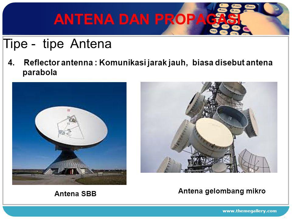 www.themegallery.com ANTENA DAN PROPAGASI 1 2 3 4 Tipe - tipe Antena 4. Reflector antenna : Komunikasi jarak jauh, biasa disebut antena parabola Anten