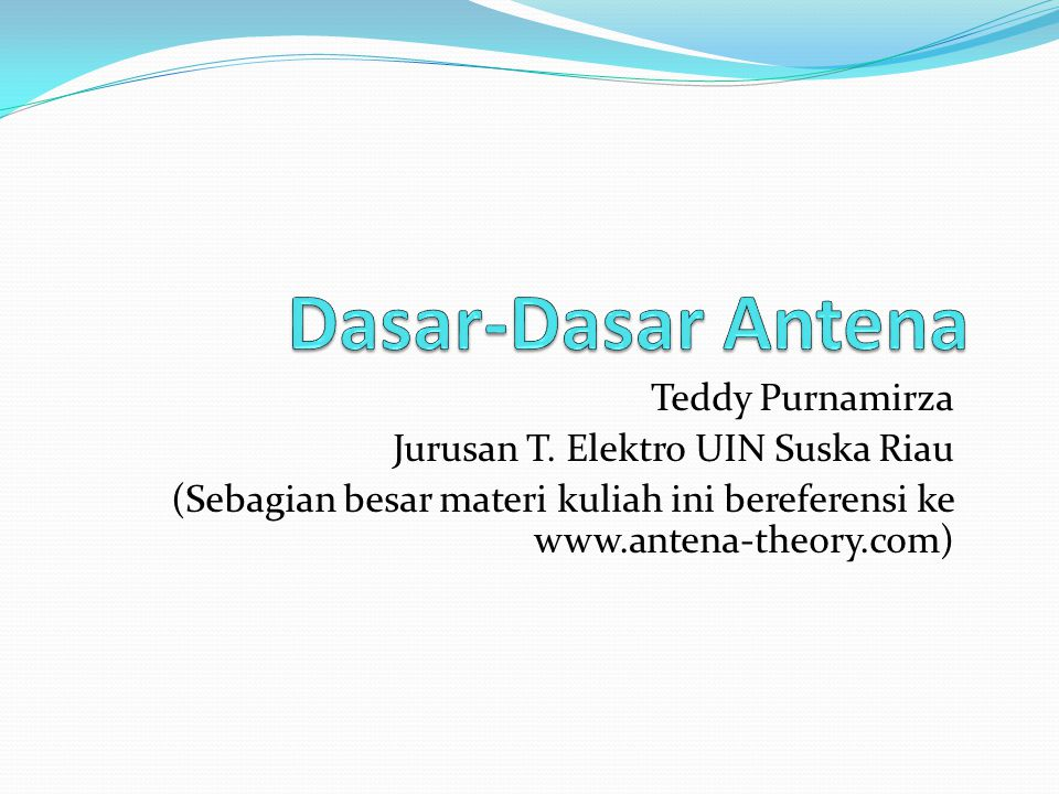 Teddy Purnamirza Jurusan T. Elektro UIN Suska Riau (Sebagian besar materi kuliah ini bereferensi ke www.antena-theory.com)