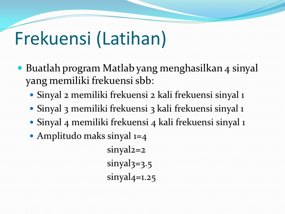 Frekuensi (Latihan) Buatlah program Matlab yang menghasilkan 4 sinyal yang memiliki frekuensi sbb: Sinyal 2 memiliki frekuensi 2 kali frekuensi sinyal