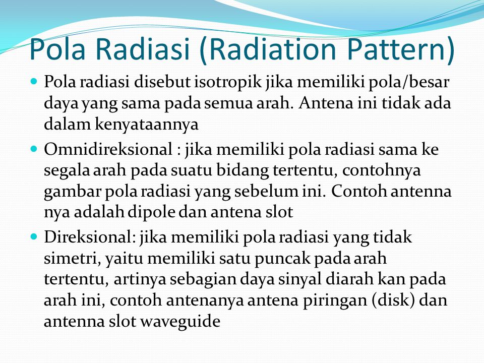 Pola Radiasi (Radiation Pattern) Pola radiasi disebut isotropik jika memiliki pola/besar daya yang sama pada semua arah. Antena ini tidak ada dalam ke