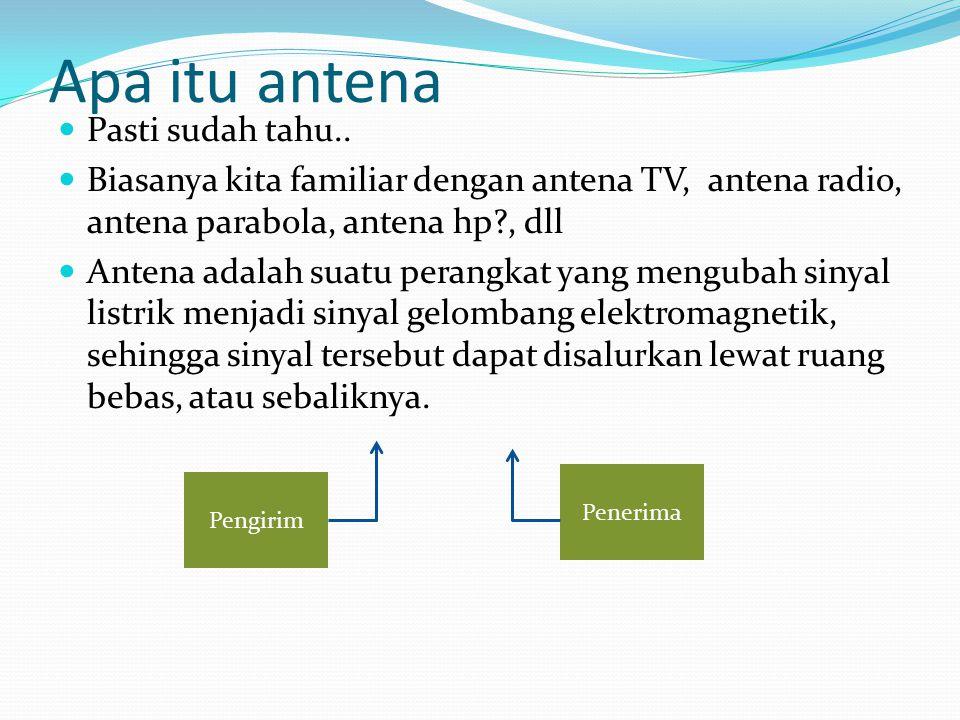 Apa itu antena Pasti sudah tahu.. Biasanya kita familiar dengan antena TV, antena radio, antena parabola, antena hp?, dll Antena adalah suatu perangka
