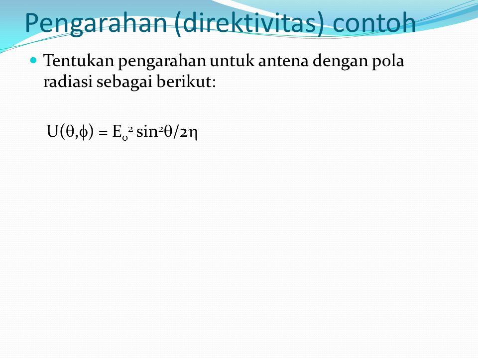 Pengarahan (direktivitas) contoh Tentukan pengarahan untuk antena dengan pola radiasi sebagai berikut: U( ,  ) = E 0 2 sin 2  /2 