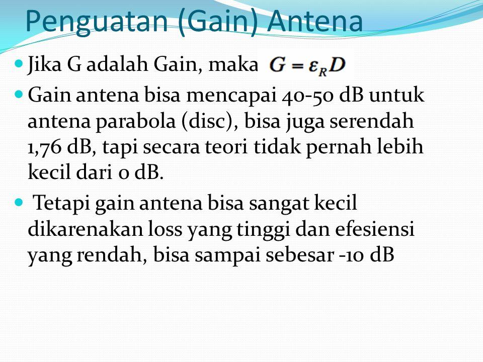 Penguatan (Gain) Antena Jika G adalah Gain, maka: Gain antena bisa mencapai 40-50 dB untuk antena parabola (disc), bisa juga serendah 1,76 dB, tapi se