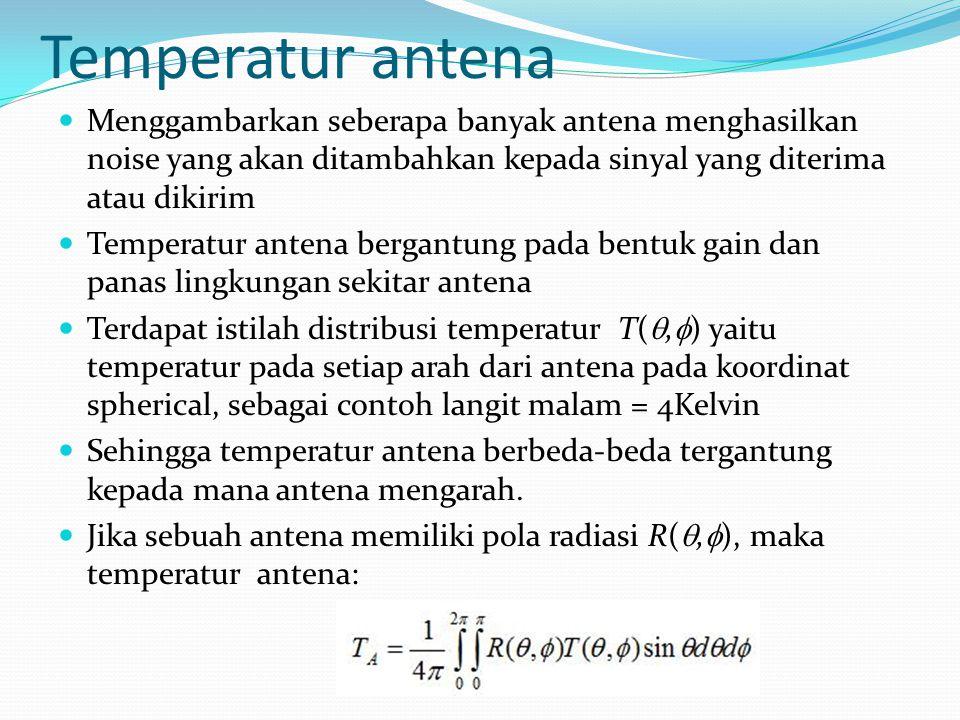 Temperatur antena Menggambarkan seberapa banyak antena menghasilkan noise yang akan ditambahkan kepada sinyal yang diterima atau dikirim Temperatur an