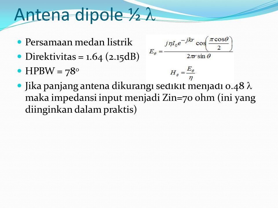 Antena dipole ½ Persamaan medan listrik Direktivitas = 1.64 (2.15dB) HPBW = 78 0 Jika panjang antena dikurangi sedikit menjadi 0.48 maka impedansi inp