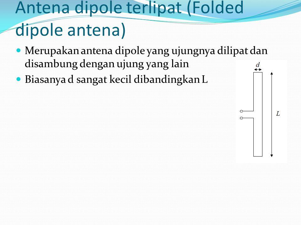 Antena dipole terlipat (Folded dipole antena) Merupakan antena dipole yang ujungnya dilipat dan disambung dengan ujung yang lain Biasanya d sangat kec