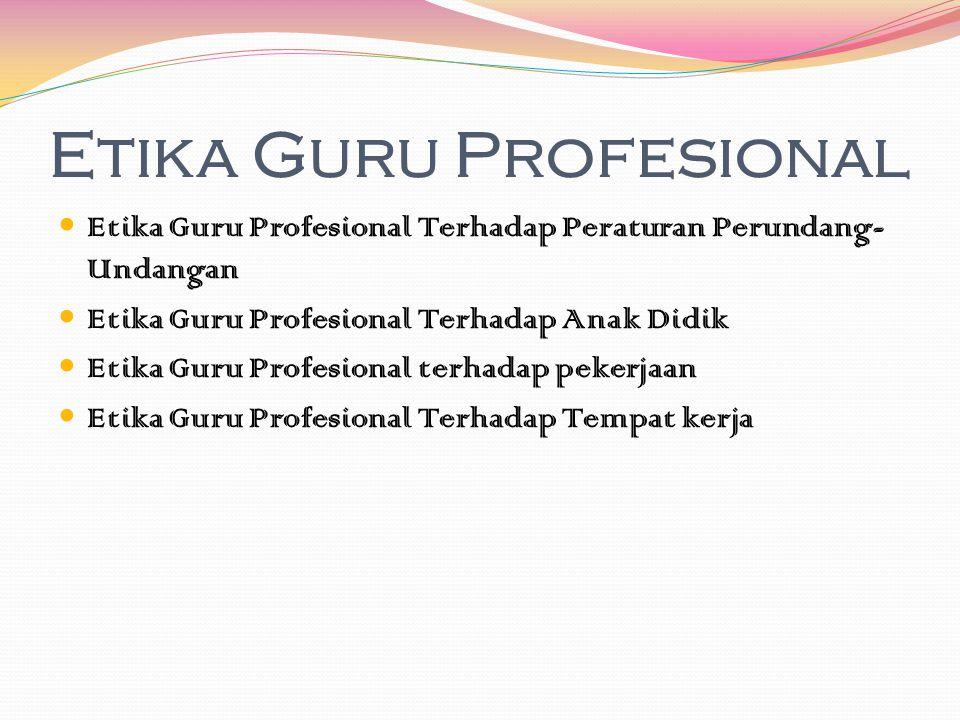 Etika Guru Profesional Etika Guru Profesional Terhadap Peraturan Perundang- Undangan Etika Guru Profesional Terhadap Anak Didik Etika Guru Profesional