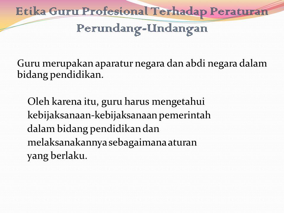 Etika Guru Profesional Terhadap Peraturan Perundang-Undangan Guru merupakan aparatur negara dan abdi negara dalam bidang pendidikan. Oleh karena itu,