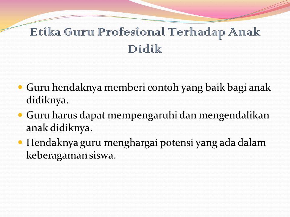 Etika Guru Profesional Terhadap Anak Didik Guru hendaknya memberi contoh yang baik bagi anak didiknya. Guru harus dapat mempengaruhi dan mengendalikan
