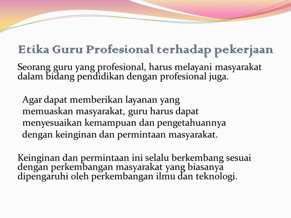 Etika Guru Profesional terhadap pekerjaan Seorang guru yang profesional, harus melayani masyarakat dalam bidang pendidikan dengan profesional juga. Ag