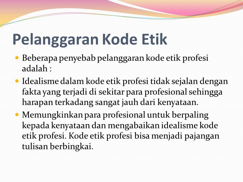 Pelanggaran Kode Etik Beberapa penyebab pelanggaran kode etik profesi adalah : Idealisme dalam kode etik profesi tidak sejalan dengan fakta yang terja
