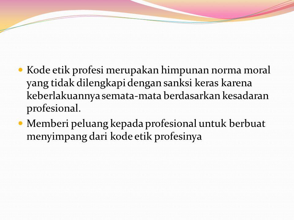 Kode etik profesi merupakan himpunan norma moral yang tidak dilengkapi dengan sanksi keras karena keberlakuannya semata-mata berdasarkan kesadaran pro