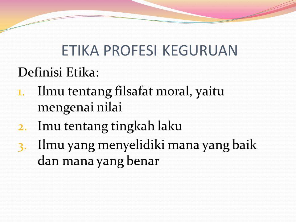 ETIKA PROFESI KEGURUAN Definisi Etika: 1. Ilmu tentang filsafat moral, yaitu mengenai nilai 2. Imu tentang tingkah laku 3. Ilmu yang menyelidiki mana