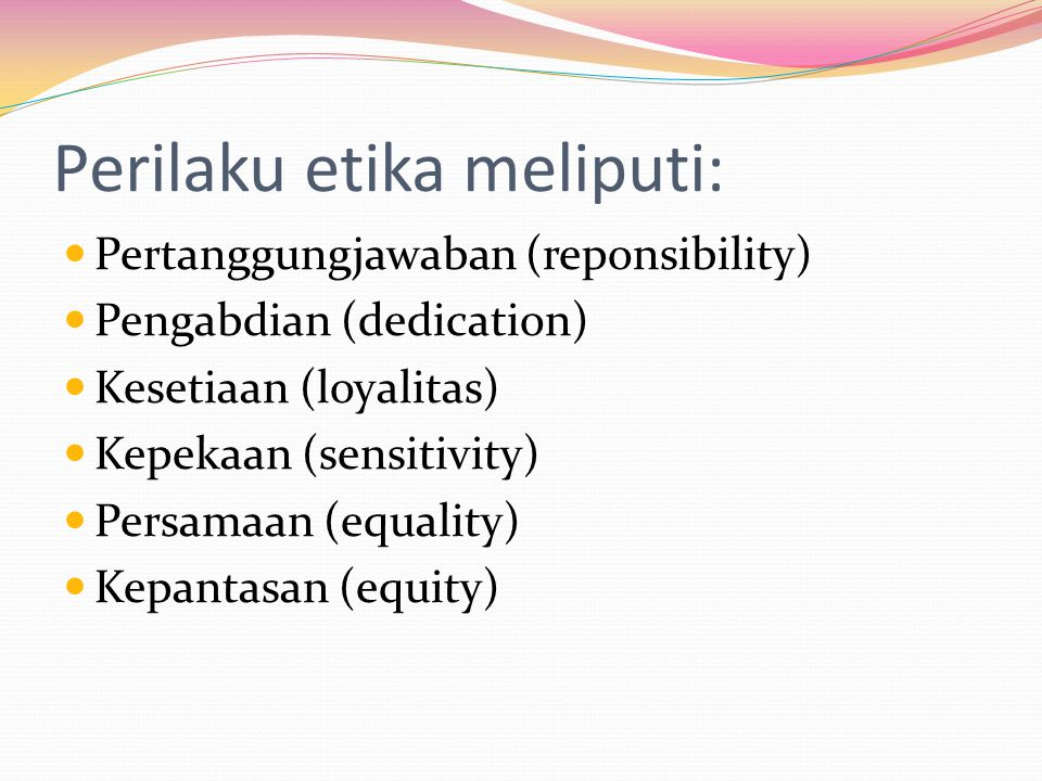 Perilaku etika meliputi: Pertanggungjawaban (reponsibility) Pengabdian (dedication) Kesetiaan (loyalitas) Kepekaan (sensitivity) Persamaan (equality)