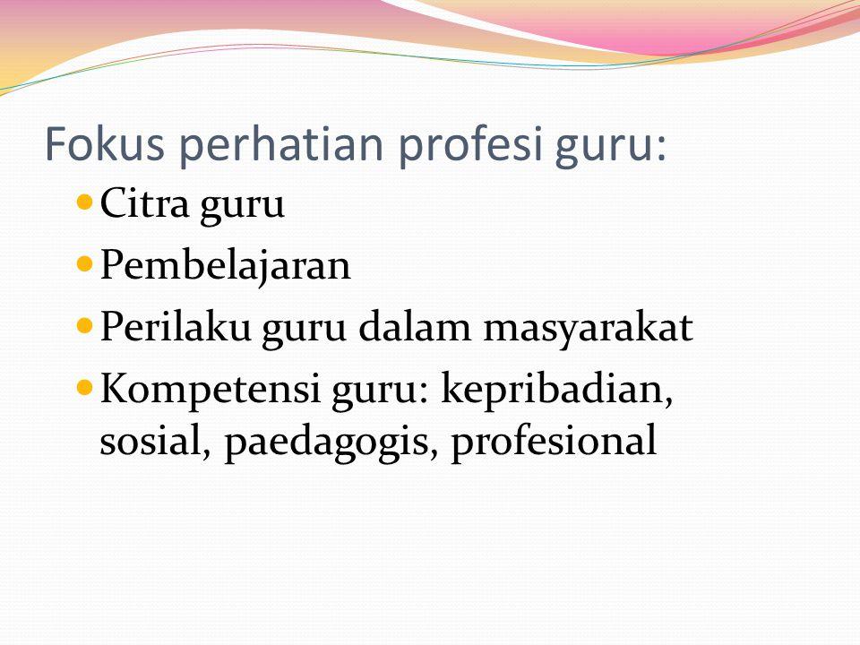 Fokus perhatian profesi guru: Citra guru Pembelajaran Perilaku guru dalam masyarakat Kompetensi guru: kepribadian, sosial, paedagogis, profesional