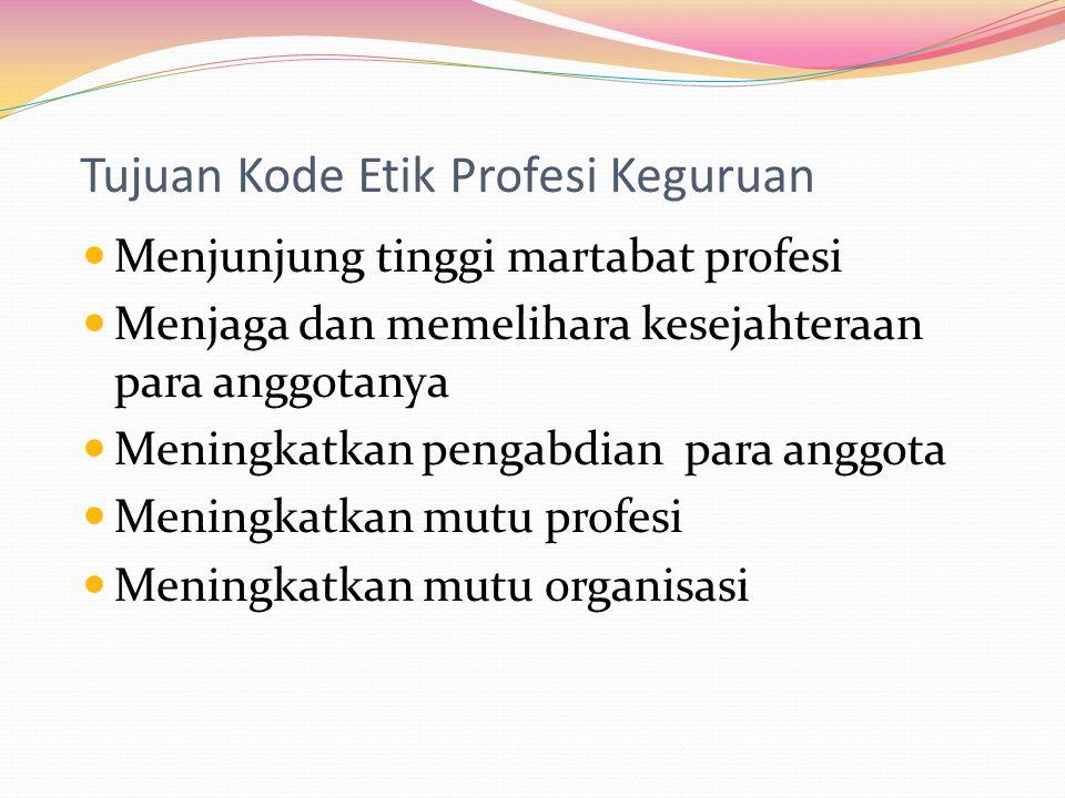 Tujuan Kode Etik Profesi Keguruan Menjunjung tinggi martabat profesi Menjaga dan memelihara kesejahteraan para anggotanya Meningkatkan pengabdian para