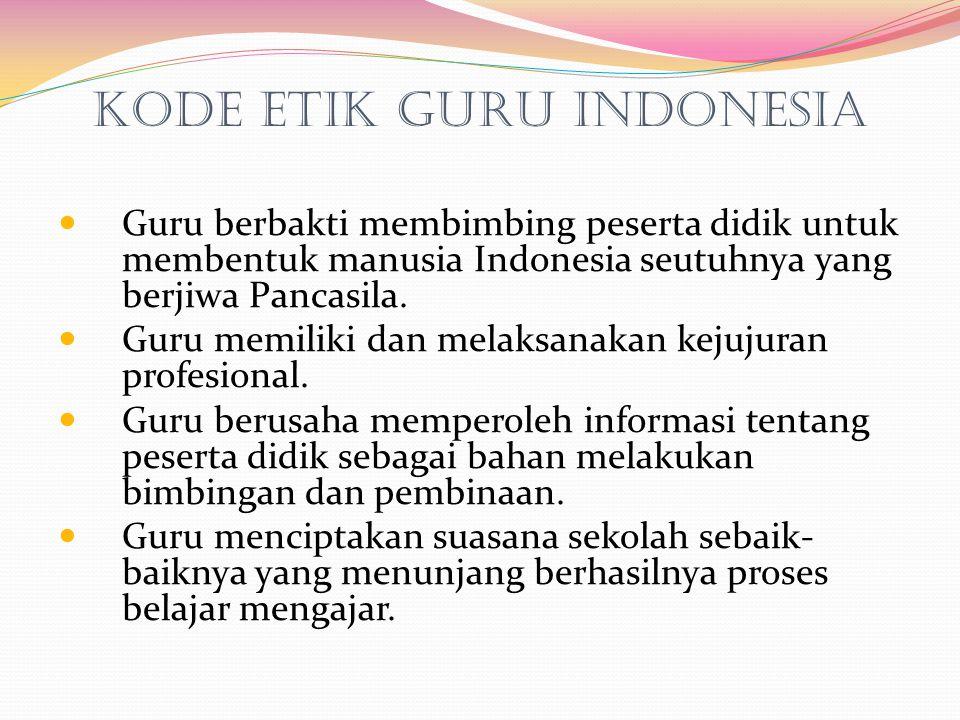 Kode Etik Guru Indonesia Guru berbakti membimbing peserta didik untuk membentuk manusia Indonesia seutuhnya yang berjiwa Pancasila. Guru memiliki dan