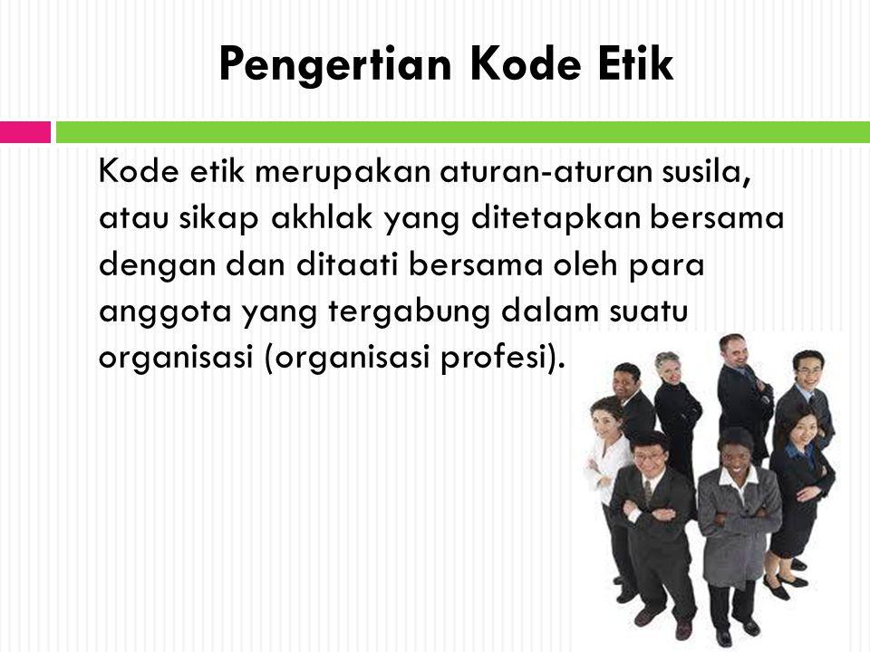 Pengertian Kode Etik Kode etik merupakan aturan-aturan susila, atau sikap akhlak yang ditetapkan bersama dengan dan ditaati bersama oleh para anggota